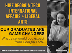 Hire Georgia Tech International Affairs + Liberal Arts: Our Graduates are Game Changers.  What else would you expect from Georgia Tech?